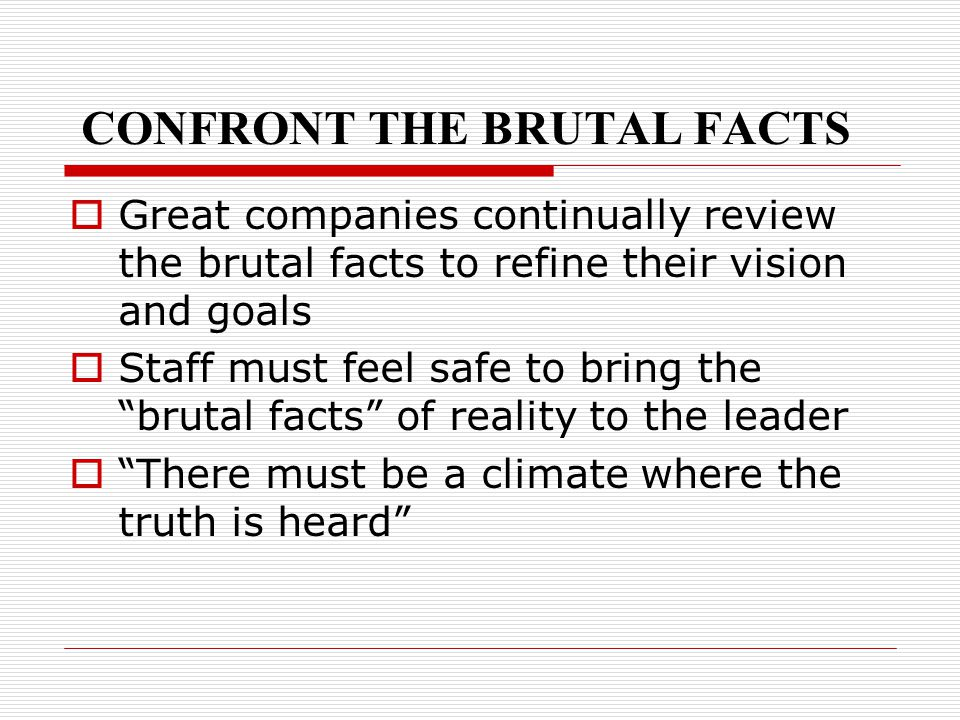 CONFRONT THE BRUTAL FACTS  Great companies continually review the brutal facts to refine their vision and goals  Staff must feel safe to bring the ""