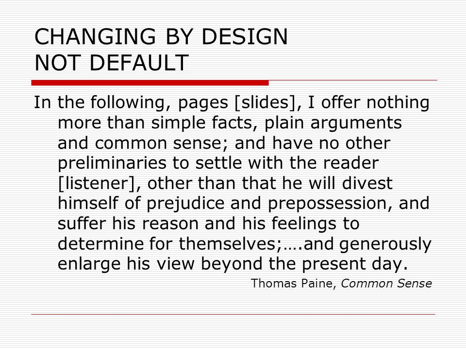 CHANGING BY DESIGN NOT DEFAULT In the following, pages [slides], I offer nothing more than simple facts, plain arguments and common sense; and have no