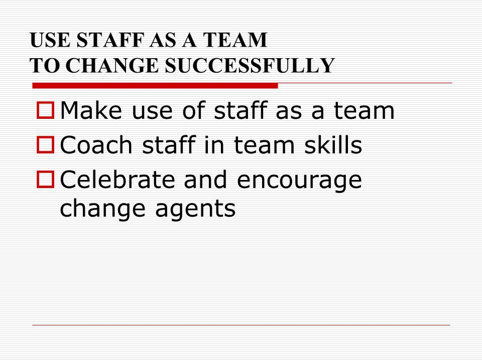 USE STAFF AS A TEAM TO CHANGE SUCCESSFULLY  Make use of staff as a team  Coach staff in team skills  Celebrate and encourage change agents