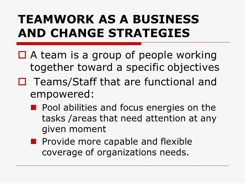 TEAMWORK AS A BUSINESS AND CHANGE STRATEGIES  A team is a group of people working together toward a specific objectives  Teams/Staff that are functi
