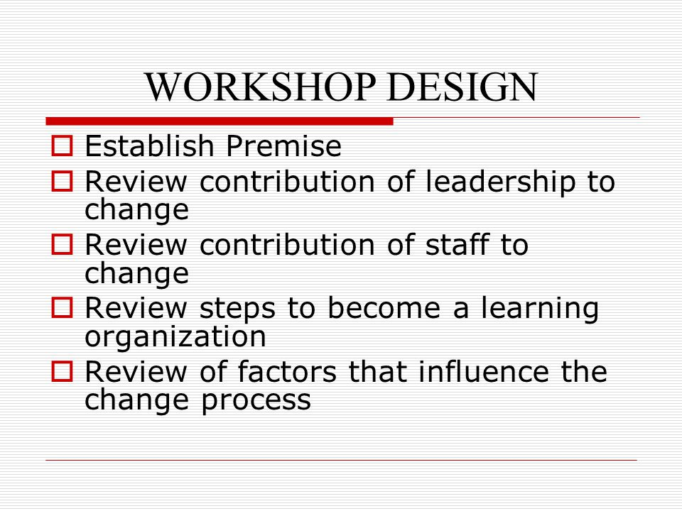 WORKSHOP DESIGN  Establish Premise  Review contribution of leadership to change  Review contribution of staff to change  Review steps to become a