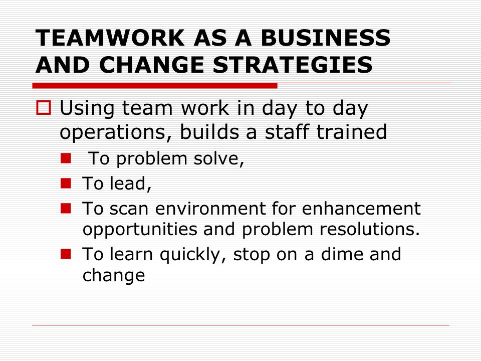 TEAMWORK AS A BUSINESS AND CHANGE STRATEGIES  Using team work in day to day operations, builds a staff trained To problem solve, To lead, To scan env