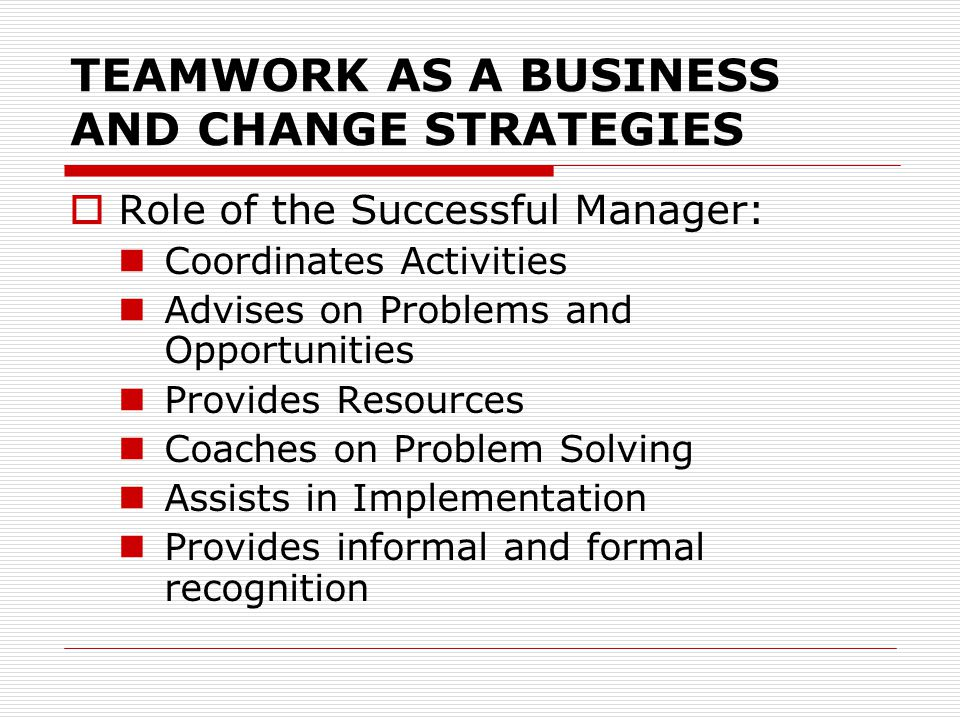 TEAMWORK AS A BUSINESS AND CHANGE STRATEGIES  Role of the Successful Manager: Coordinates Activities Advises on Problems and Opportunities Provides R