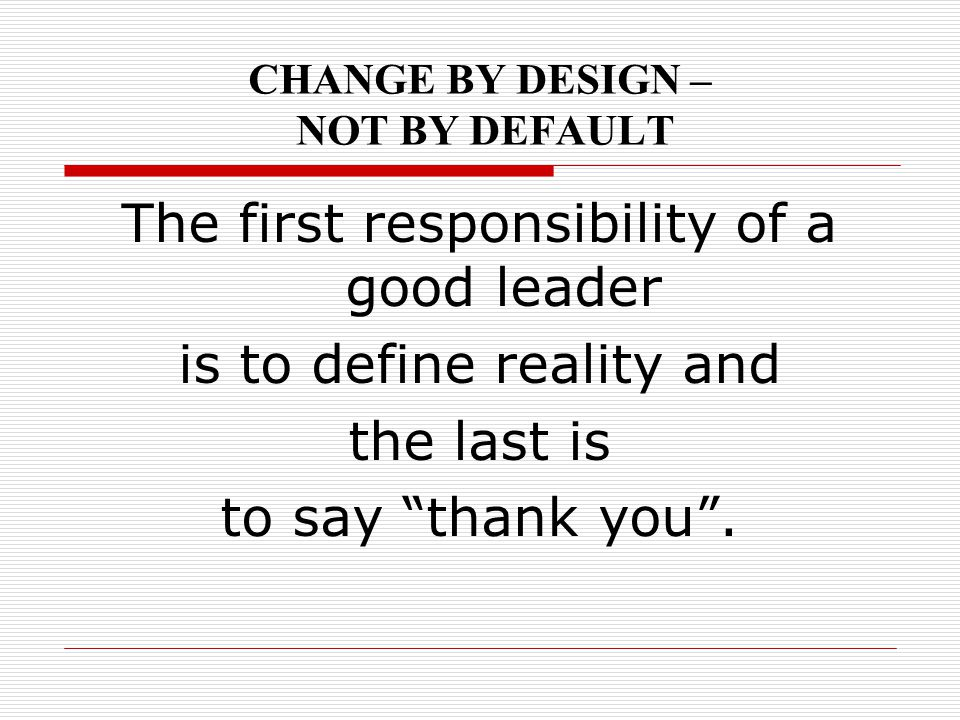 "CHANGE BY DESIGN – NOT BY DEFAULT The first responsibility of a good leader is to define reality and the last is to say ""thank you""."