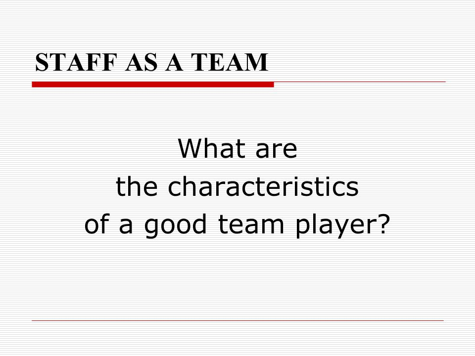 STAFF AS A TEAM What are the characteristics of a good team player?