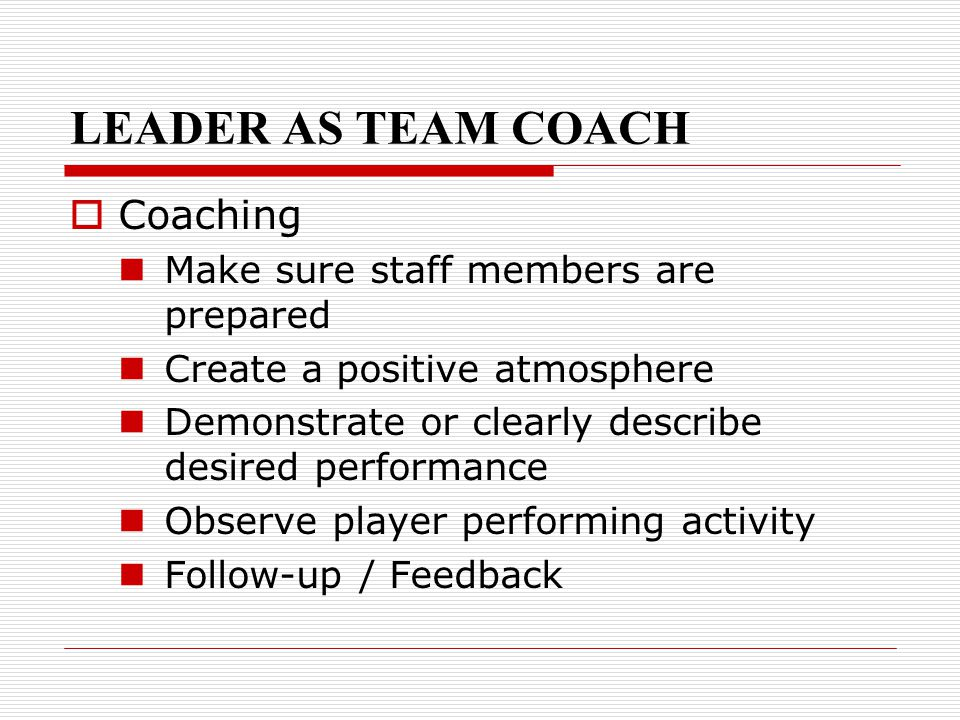 LEADER AS TEAM COACH  Coaching Make sure staff members are prepared Create a positive atmosphere Demonstrate or clearly describe desired performance