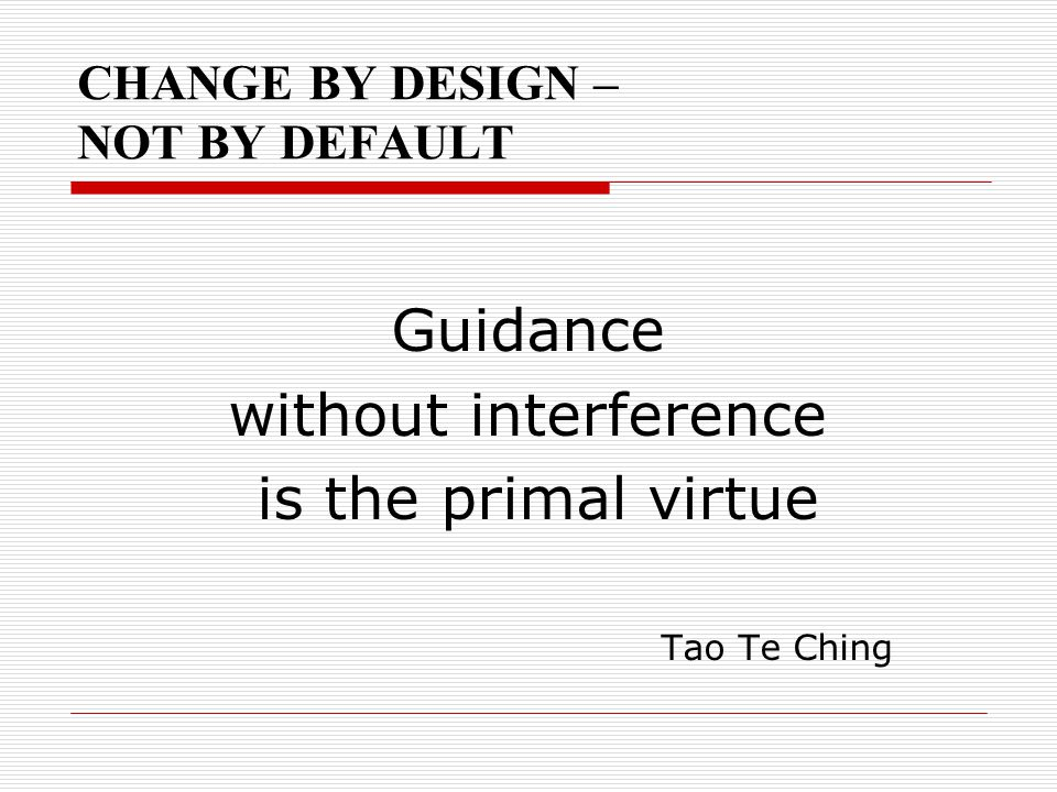 CHANGE BY DESIGN – NOT BY DEFAULT Guidance without interference is the primal virtue Tao Te Ching