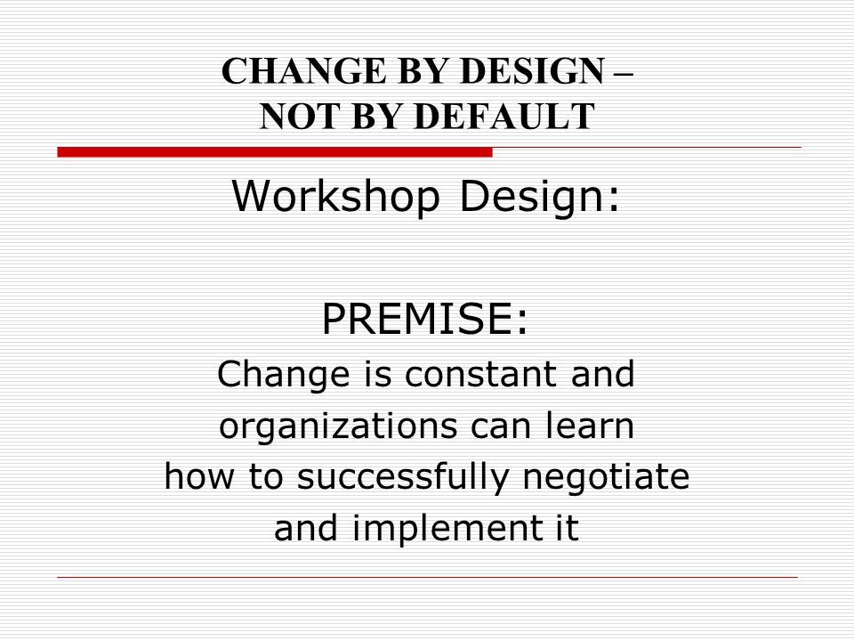 CHANGE BY DESIGN – NOT BY DEFAULT Workshop Design: PREMISE: Change is constant and organizations can learn how to successfully negotiate and implement
