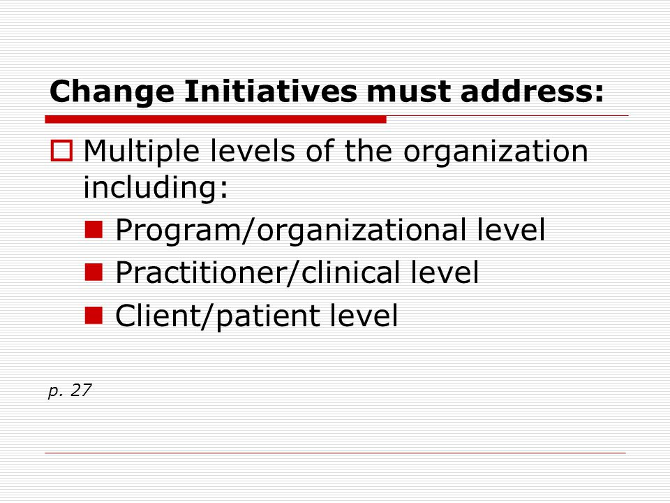 Change Initiatives must address:  Multiple levels of the organization including: Program/organizational level Practitioner/clinical level Client/pati