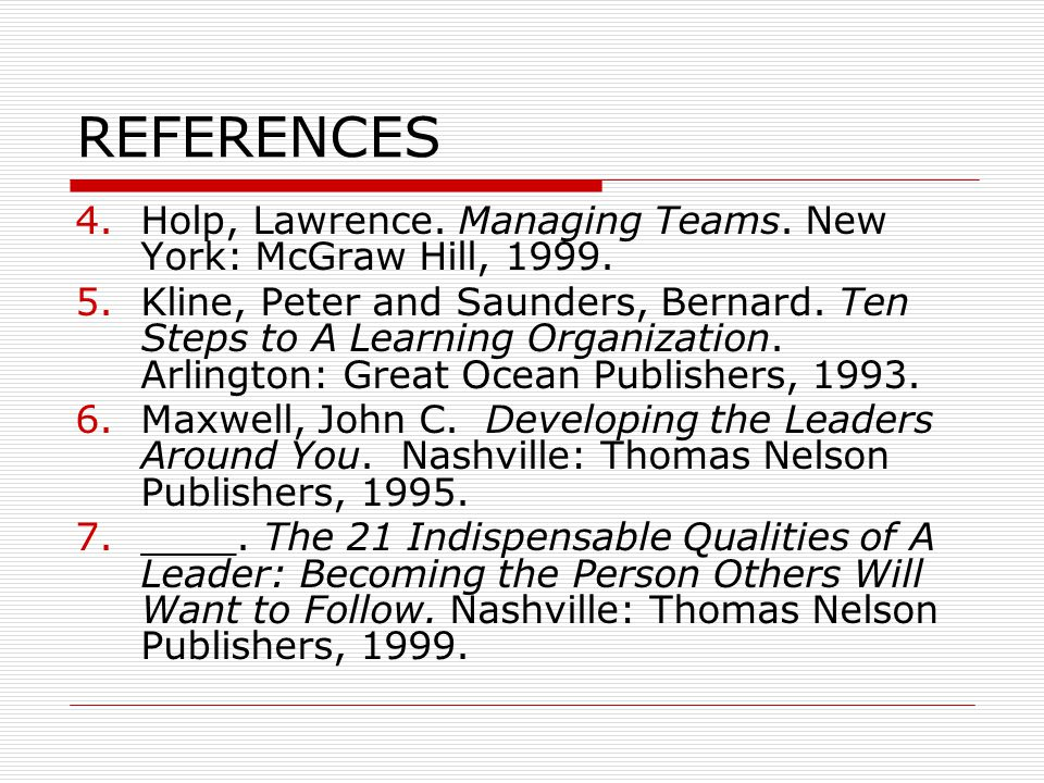 REFERENCES 4.Holp, Lawrence. Managing Teams. New York: McGraw Hill, 1999. 5.Kline, Peter and Saunders, Bernard. Ten Steps to A Learning Organization.