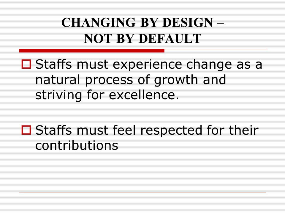 CHANGING BY DESIGN – NOT BY DEFAULT  Staffs must experience change as a natural process of growth and striving for excellence.  Staffs must feel res