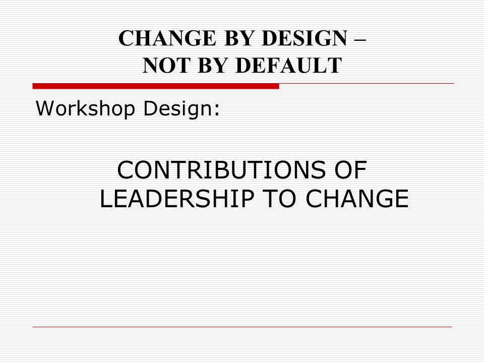 CHANGE BY DESIGN – NOT BY DEFAULT Workshop Design: CONTRIBUTIONS OF LEADERSHIP TO CHANGE