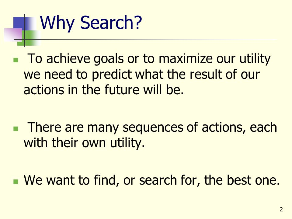 2 Why Search? To achieve goals or to maximize our utility we need to predict what the result of our actions in the future will be. There are many sequ