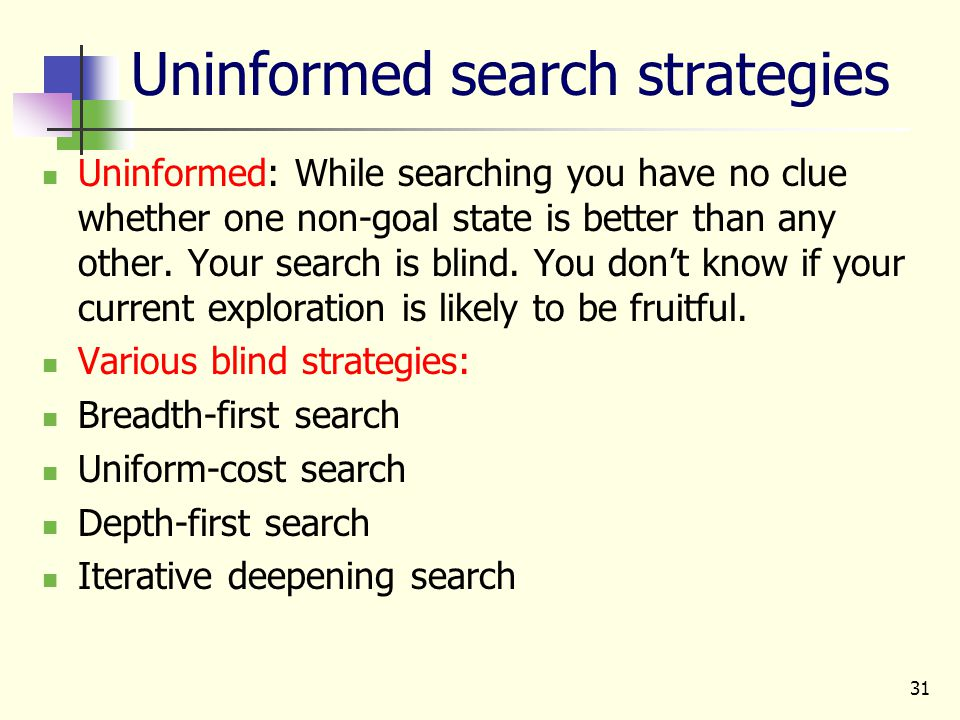31 Uninformed search strategies Uninformed: While searching you have no clue whether one non-goal state is better than any other. Your search is blind