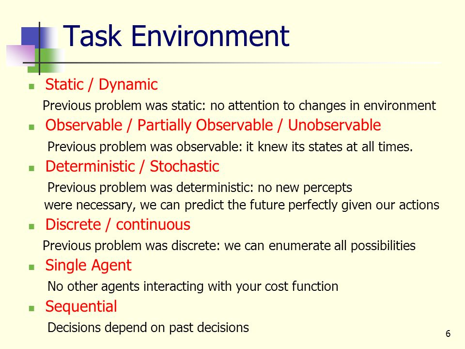 6 Task Environment Static / Dynamic Previous problem was static: no attention to changes in environment Observable / Partially Observable / Unobservab