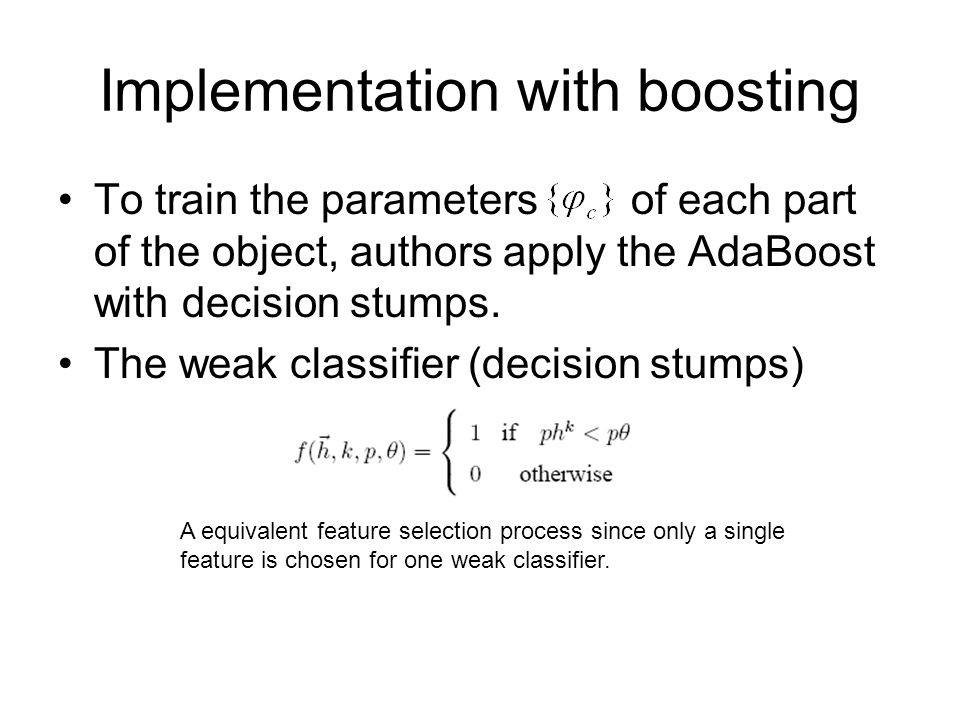 Implementation with boosting To train the parameters of each part of the object, authors apply the AdaBoost with decision stumps. The weak classifier