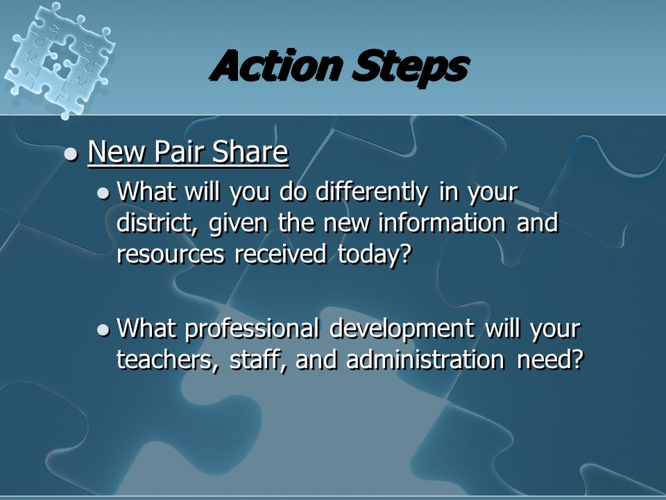 Action Steps New Pair Share What will you do differently in your district, given the new information and resources received today? What professional d