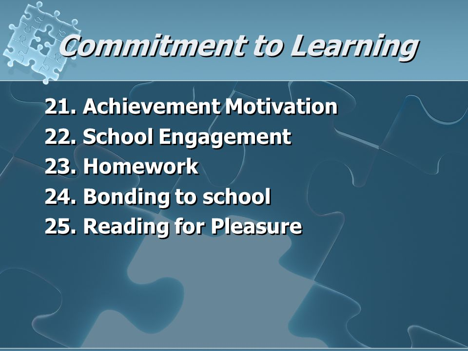 Commitment to Learning 21. Achievement Motivation 22. School Engagement 23. Homework 24. Bonding to school 25. Reading for Pleasure 21. Achievement Mo