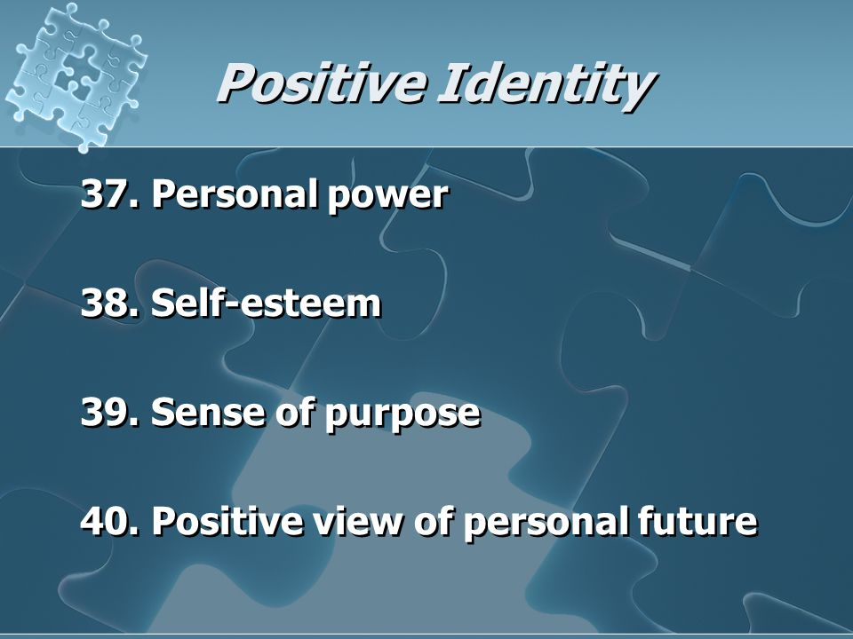 Positive Identity 37. Personal power 38. Self-esteem 39. Sense of purpose 40. Positive view of personal future 37. Personal power 38. Self-esteem 39.