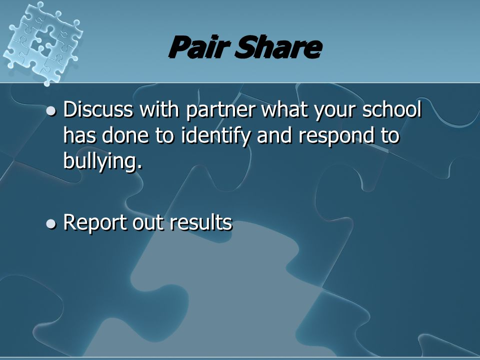Pair Share Discuss with partner what your school has done to identify and respond to bullying. Report out results Discuss with partner what your schoo