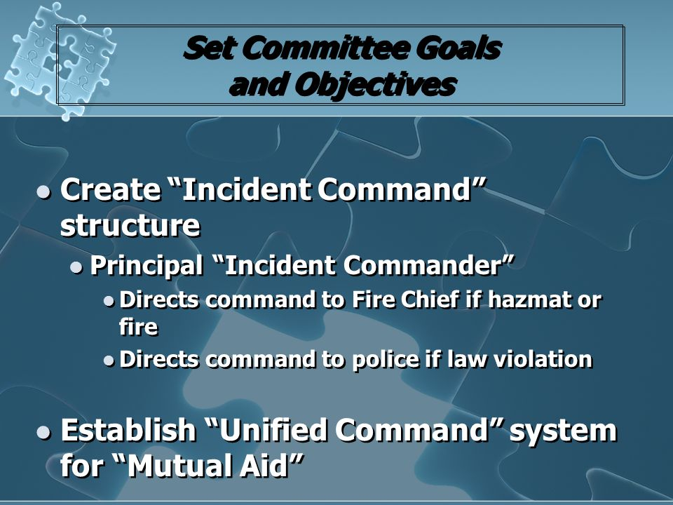 "Set Committee Goals and Objectives Create ""Incident Command"" structure Principal ""Incident Commander"" Directs command to Fire Chief if hazmat or fire"