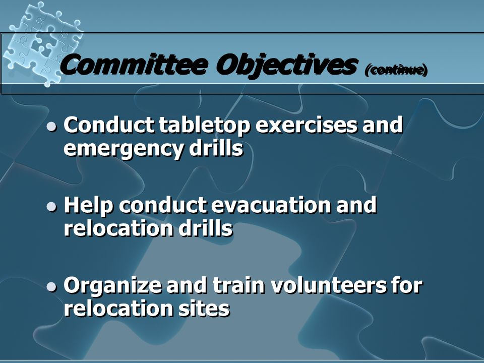 Committee Objectives (continue) Conduct tabletop exercises and emergency drills Help conduct evacuation and relocation drills Organize and train volun