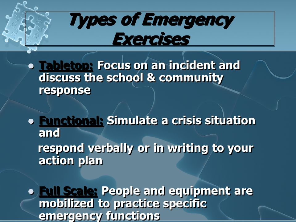 Types of Emergency Exercises Tabletop: Focus on an incident and discuss the school & community response Functional: Simulate a crisis situation and re