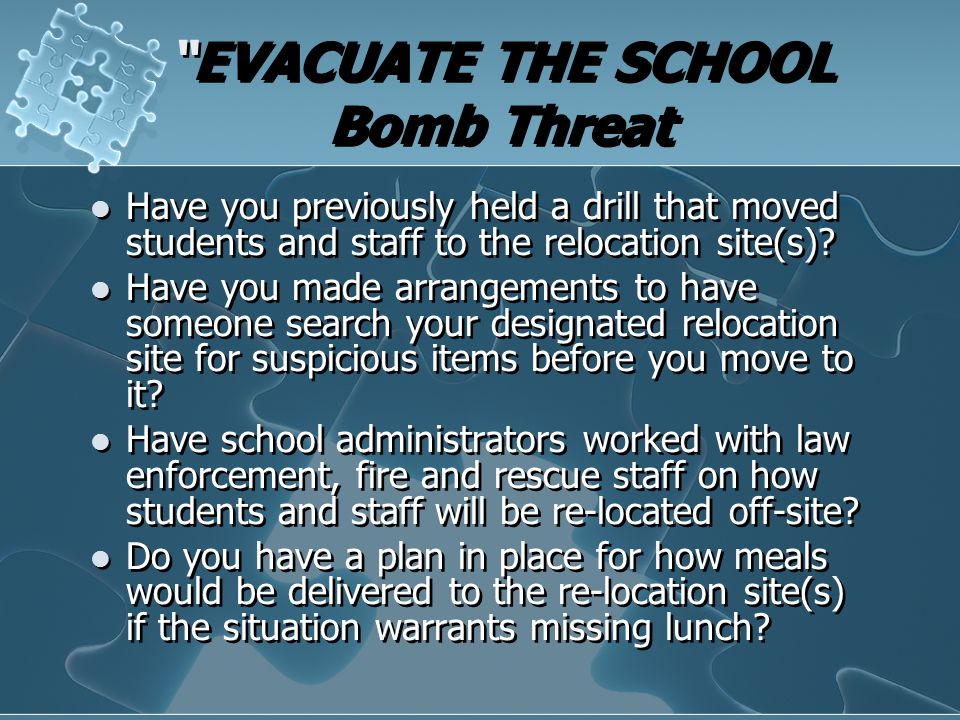 """EVACUATE THE SCHOOL Bomb Threat Have you previously held a drill that moved students and staff to the relocation site(s)? Have you made arrangements"