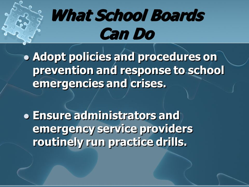 What School Boards Can Do Adopt policies and procedures on prevention and response to school emergencies and crises. Ensure administrators and emergen