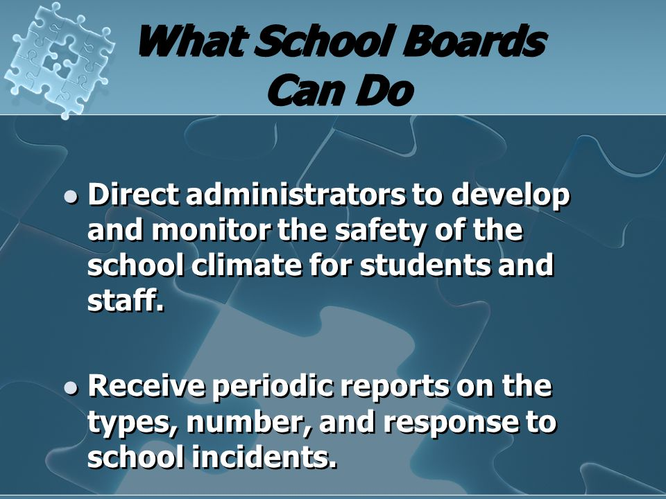 What School Boards Can Do Direct administrators to develop and monitor the safety of the school climate for students and staff. Receive periodic repor