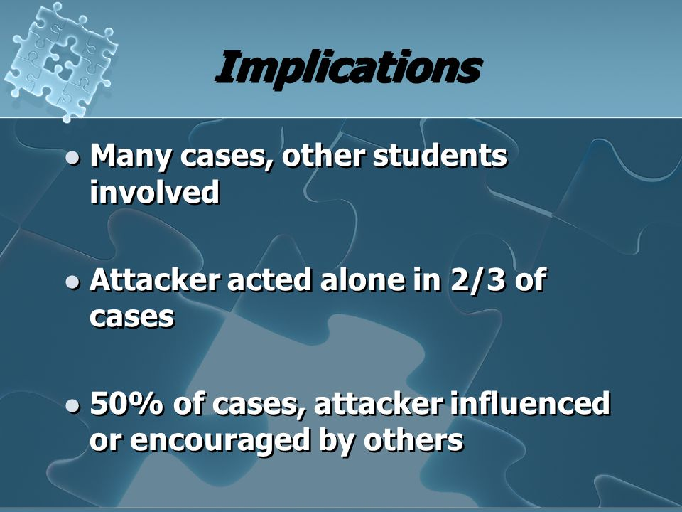 Implications Many cases, other students involved Attacker acted alone in 2/3 of cases 50% of cases, attacker influenced or encouraged by others Many c