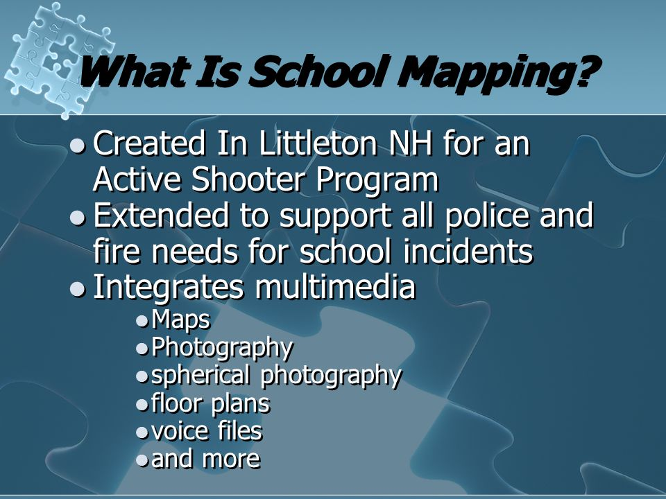 What Is School Mapping? Created In Littleton NH for an Active Shooter Program Extended to support all police and fire needs for school incidents Integ