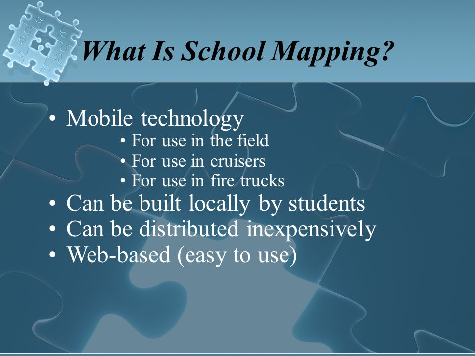 What Is School Mapping? Mobile technology For use in the field For use in cruisers For use in fire trucks Can be built locally by students Can be dist