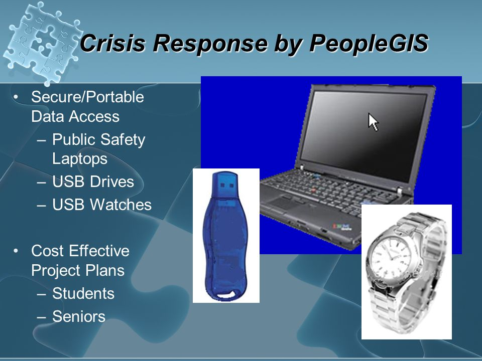 Crisis Response by PeopleGIS Secure/Portable Data Access –Public Safety Laptops –USB Drives –USB Watches Cost Effective Project Plans –Students –Senio
