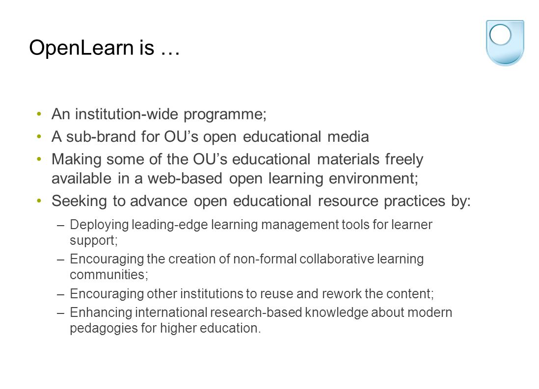 OpenLearn is … An institution-wide programme; A sub-brand for OU's open educational media Making some of the OU's educational materials freely available in a web-based open learning environment; Seeking to advance open educational resource practices by: –Deploying leading-edge learning management tools for learner support; –Encouraging the creation of non-formal collaborative learning communities; –Encouraging other institutions to reuse and rework the content; –Enhancing international research-based knowledge about modern pedagogies for higher education.