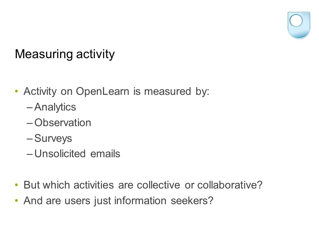 Measuring activity Activity on OpenLearn is measured by: –Analytics –Observation –Surveys –Unsolicited emails But which activities are collective or collaborative.