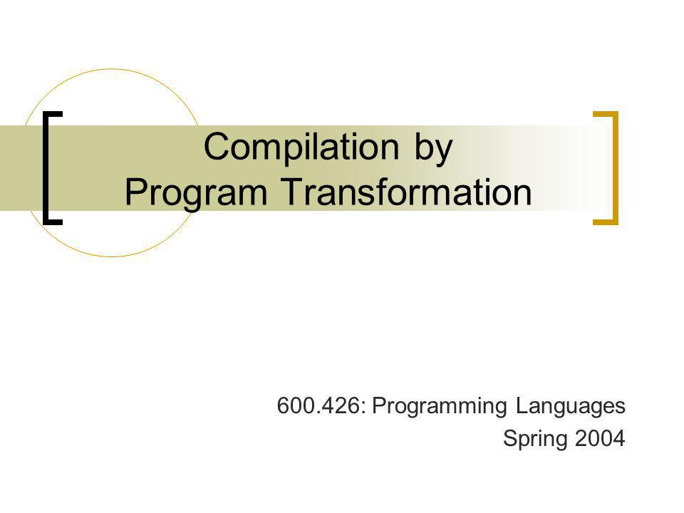 Compilation by Program Transformation 600.426: Programming Languages Spring 2004