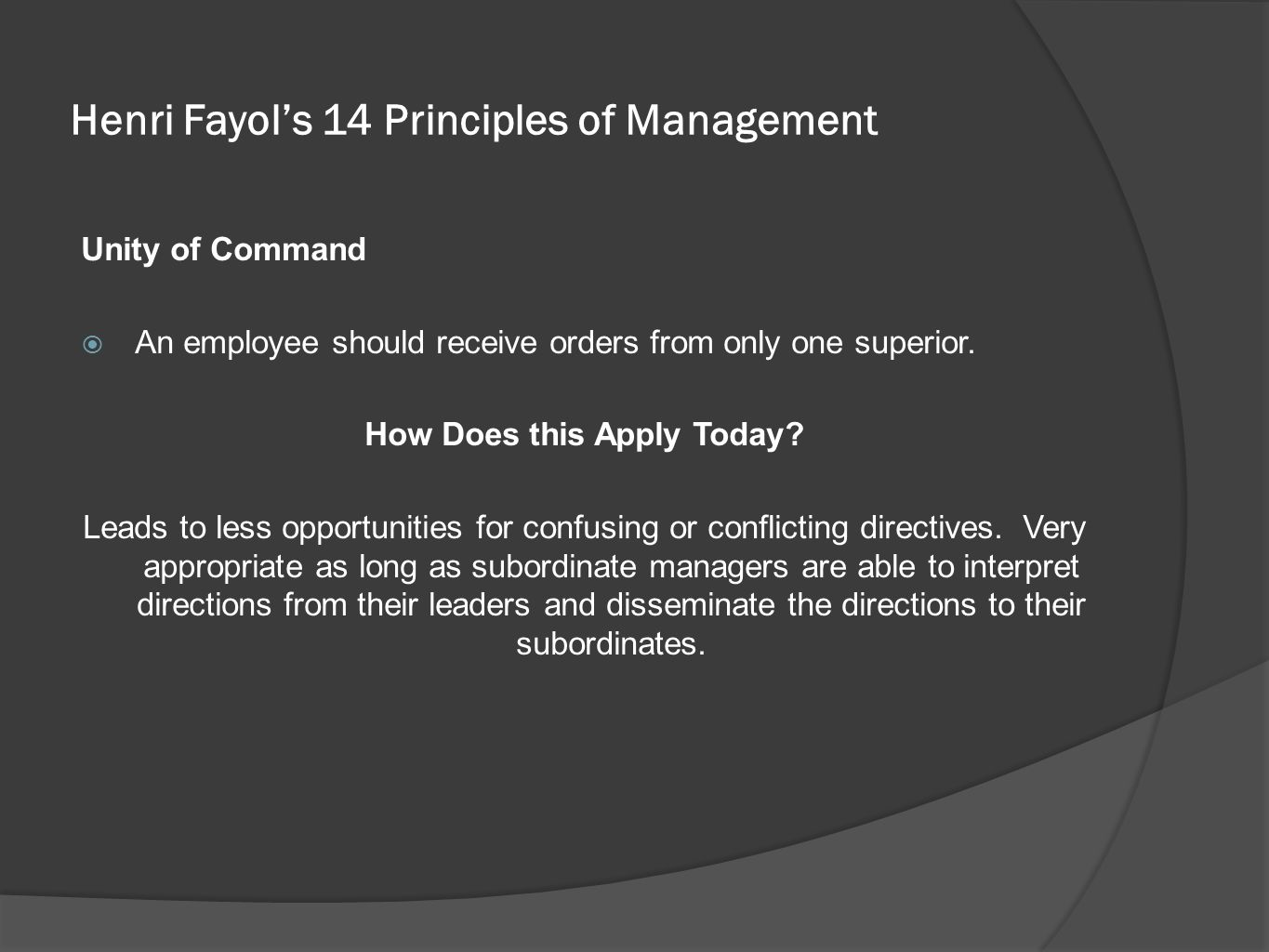 Henri Fayol's 14 Principles of Management Unity of Command  An employee should receive orders from only one superior. How Does this Apply Today? Lead