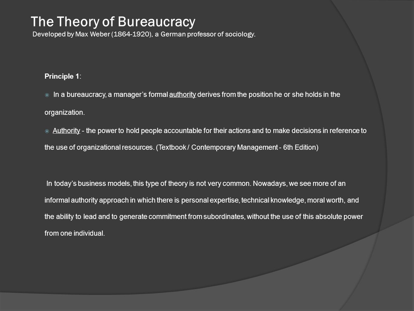 The Theory of Bureaucracy Developed by Max Weber (1864-1920), a German professor of sociology. Principle 1:  In a bureaucracy, a manager's formal aut