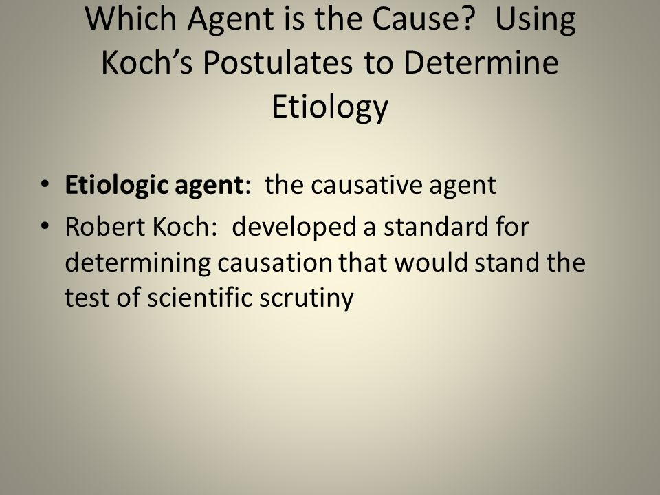 Which Agent is the Cause? Using Koch's Postulates to Determine Etiology Etiologic agent: the causative agent Robert Koch: developed a standard for det