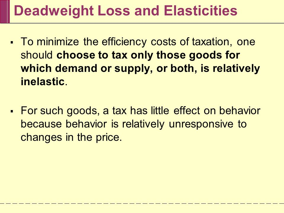 Deadweight Loss and Elasticities  In the extreme case in which demand is perfectly inelastic (a vertical demand curve), the quantity demanded is unchanged by the imposition of the tax.