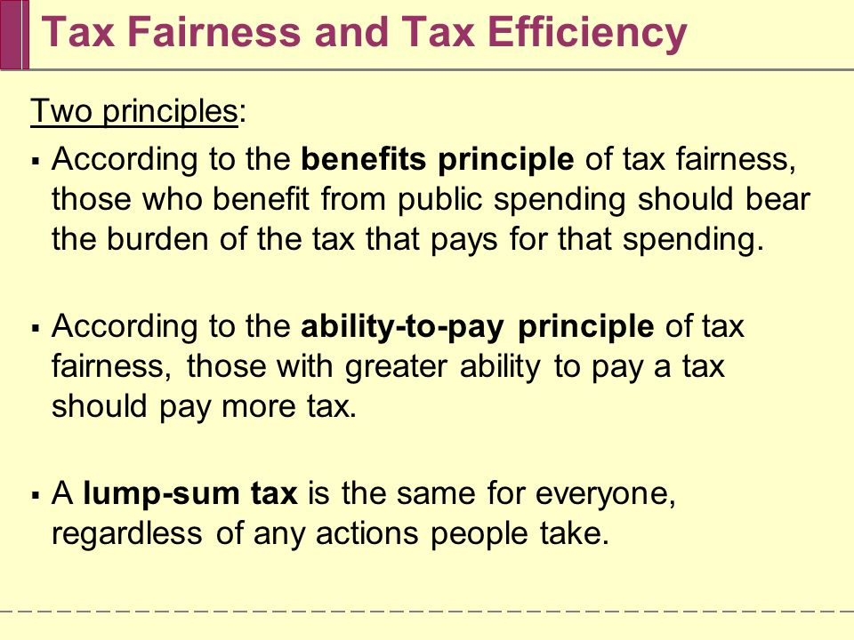 Tax Fairness and Tax Efficiency  The fairest taxes, in terms of the ability-to-pay principle, distort incentives the most and perform badly on efficiency grounds.