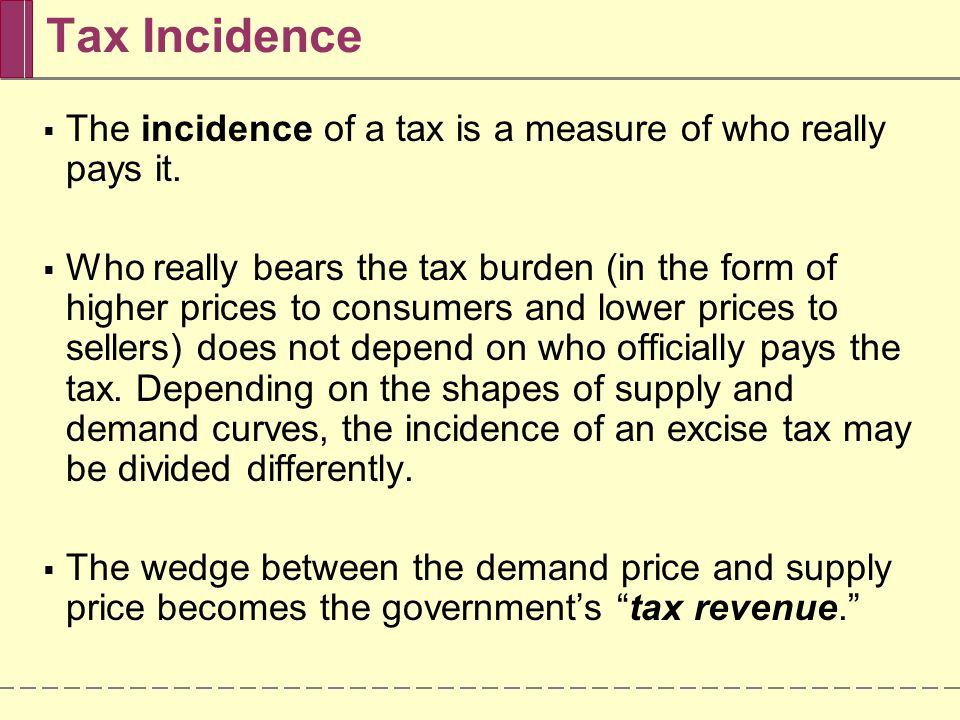 An Excise Tax Paid Mainly By Consumers D S $2.95 2.00 1.95 Price of gasoline (per gallon) 0 Quantity of gasoline (gallons) Tax burden falls mainly on consumers Excise tax = $1 per gallon When the price elasticity of demand is low and the price elasticity of supply is high, the burden of an excise tax falls mainly on consumers.