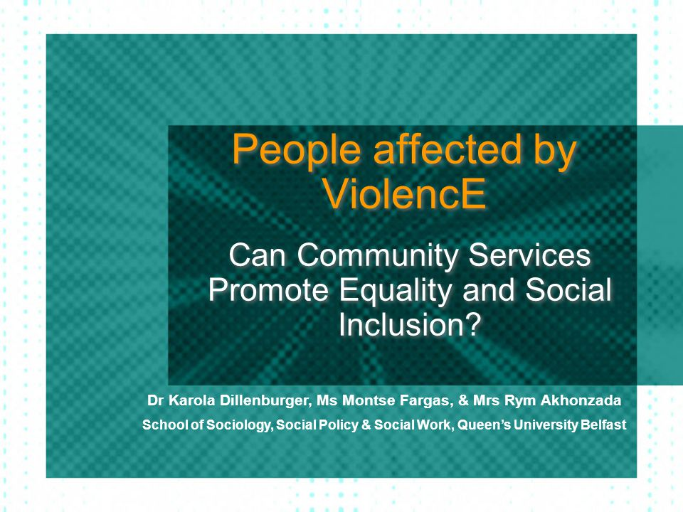People affected by ViolencE Can Community Services Promote Equality and Social Inclusion? Dr Karola Dillenburger, Ms Montse Fargas, & Mrs Rym Akhonzad