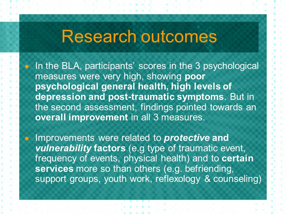 Research outcomes In the BLA, participants' scores in the 3 psychological measures were very high, showing poor psychological general health, high lev