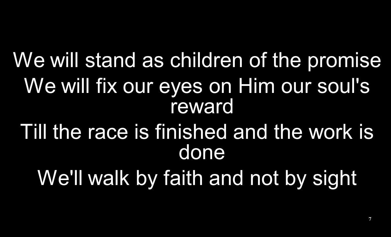 We will stand as children of the promise We will fix our eyes on Him our soul s reward Till the race is finished and the work is done We ll walk by faith and not by sight 7