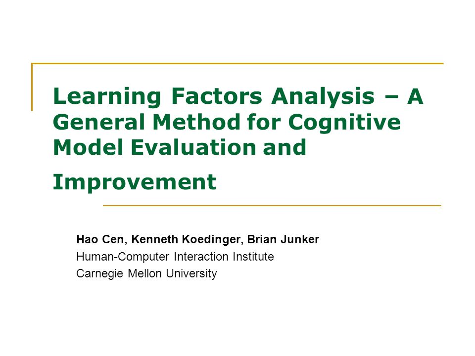 Learning Factors Analysis – A General Method for Cognitive Model Evaluation and Improvement Hao Cen, Kenneth Koedinger, Brian Junker Human-Computer Interaction Institute Carnegie Mellon University
