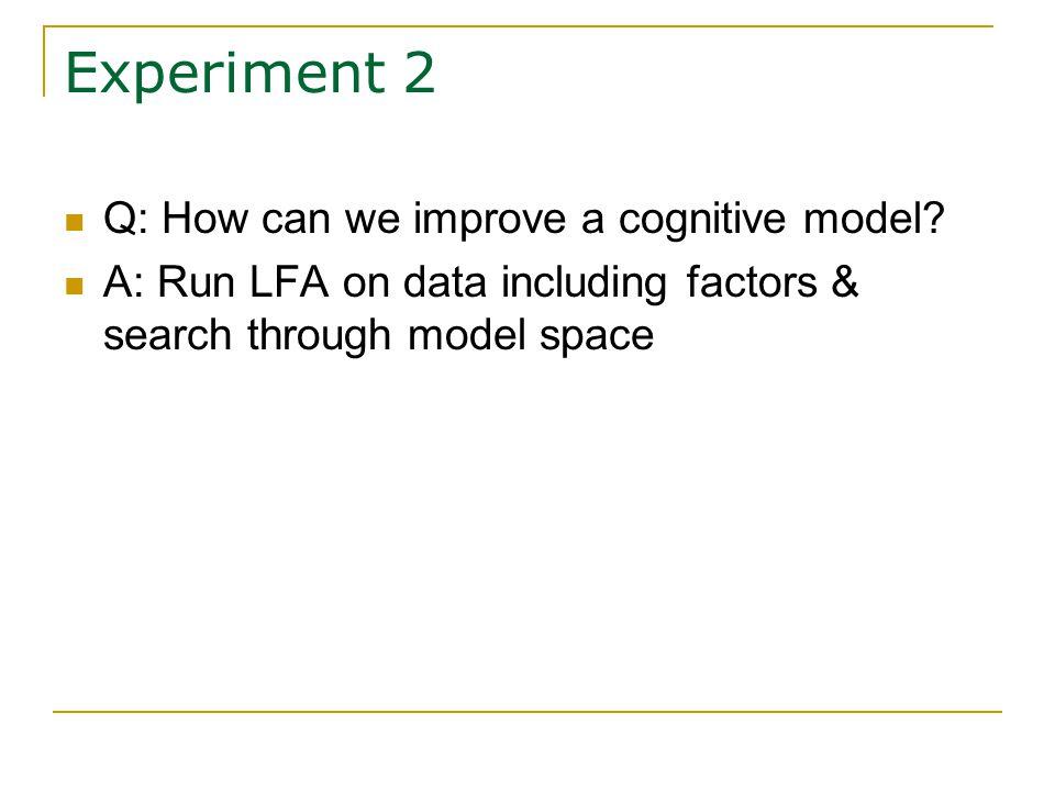 Experiment 2 Q: How can we improve a cognitive model.