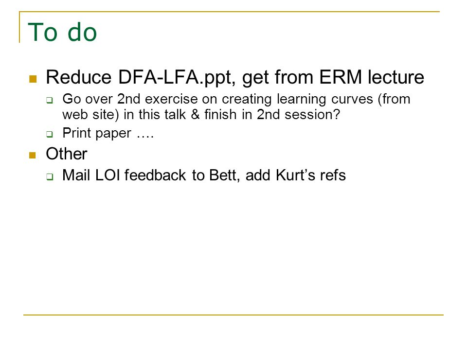 To do Reduce DFA-LFA.ppt, get from ERM lecture  Go over 2nd exercise on creating learning curves (from web site) in this talk & finish in 2nd session.