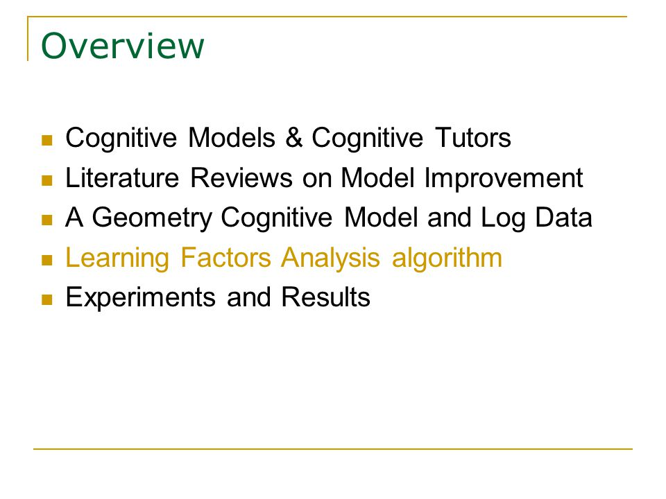 Overview Cognitive Models & Cognitive Tutors Literature Reviews on Model Improvement A Geometry Cognitive Model and Log Data Learning Factors Analysis algorithm Experiments and Results